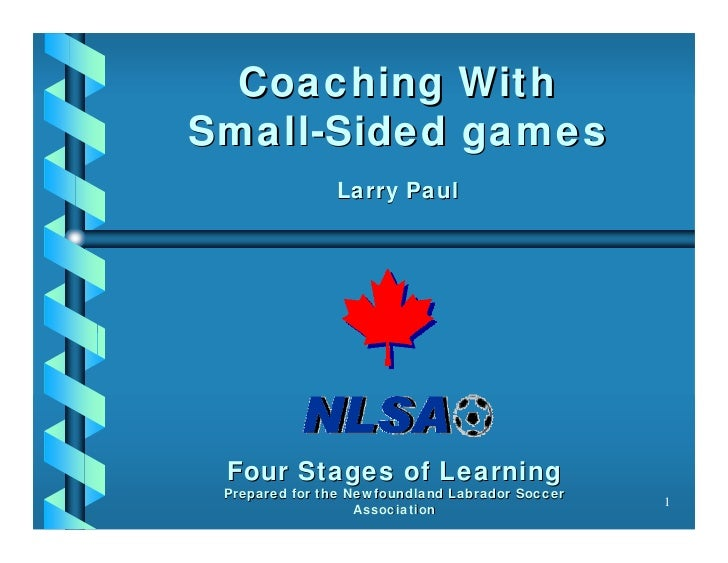 Coaching WithSmall-Sided games               Larry Paul Four Stages of Learning Prepared for the Newfoundland Labrador Soc...