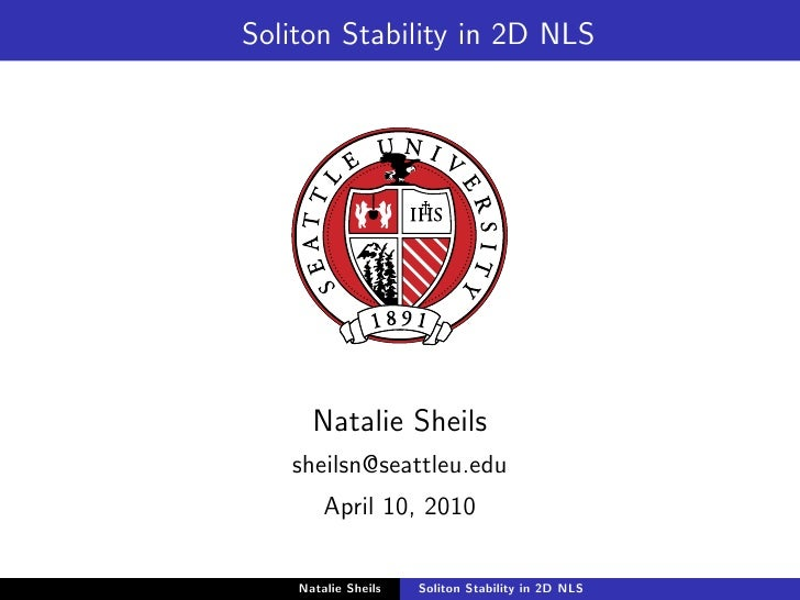 Soliton Stability in 2D NLS           Natalie Sheils    sheilsn@seattleu.edu         April 10, 2010      Natalie Sheils   ...