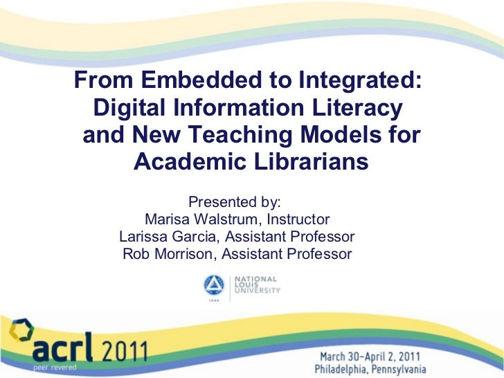From Embedded to Integrated:  Digital Information Literacy  and New Teaching Models for Academic Librarians Presented by:...