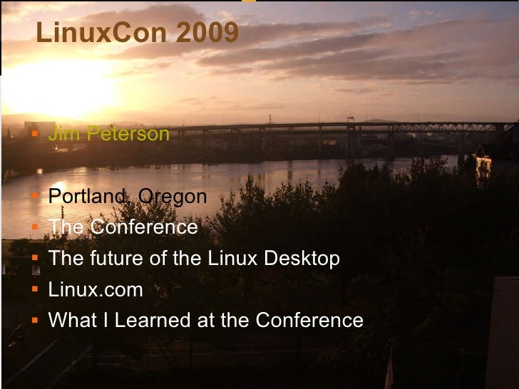 LinuxCon 2009 <ul><li>Jim Peterson </li></ul><ul><li>Portland, Oregon </li></ul><ul><li>The Conference </li></ul><ul><li>T...