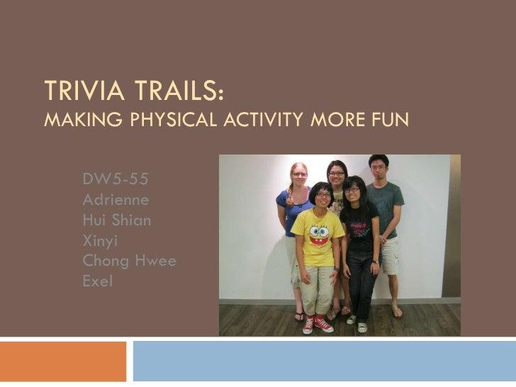 TRIVIA TRAILS:  MAKING PHYSICAL ACTIVITY MORE FUN DW5-55 Adrienne Hui Shian Xinyi Chong Hwee Exel