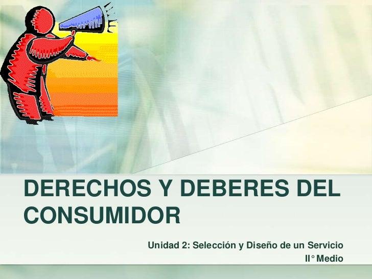 DERECHOS Y DEBERES DEL CONSUMIDOR<br />Unidad 2: Selección y Diseño de un Servicio<br />II° Medio<br />
