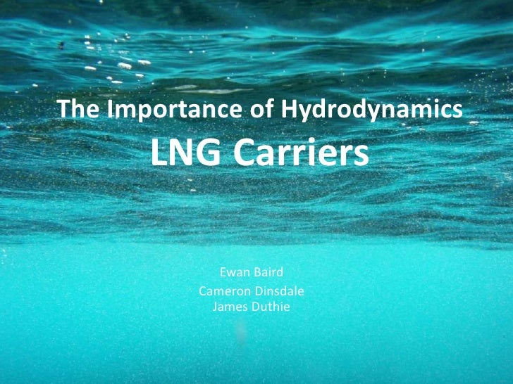 The Importance of HydrodynamicsLNG Carriers<br />Ewan Baird<br />Cameron DinsdaleJames Duthie<br />