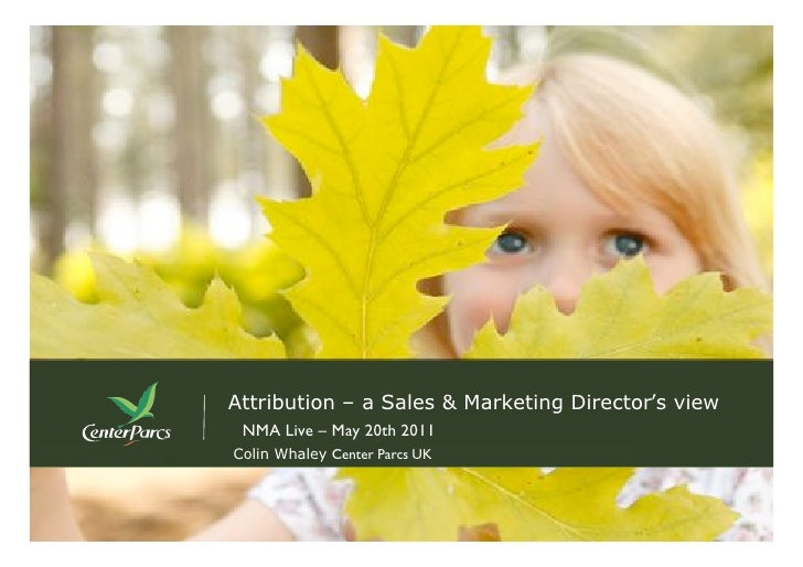 Attribution – a Sales & Marketing Director's view NMA Live – May 20th 2011Colin Whaley Center Parcs UK