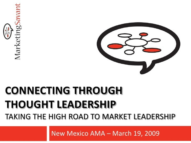 CONNECTING THROUGH THOUGHT LEADERSHIP TAKING THE HIGH ROAD TO MARKET LEADERSHIP            New Mexico AMA – March 19, 2009
