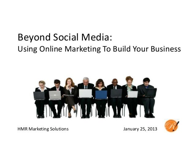 Beyond Social Media:Using Online Marketing To Build Your BusinessHMR Marketing Solutions      January 25, 2013