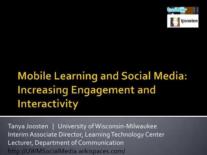 Mobile Learning and Social Media: Increasing Engagement and Interactivity<br />Tanya Joosten       University of Wisconsin...