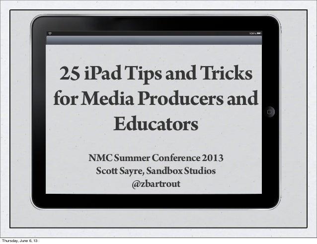25iPadTipsandTricksforMediaProducersandEducatorsNMCSummerConference2013ScottSayre,SandboxStudios@zbartroutThursday, June 6...