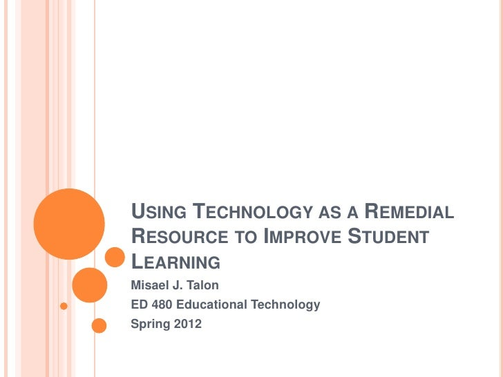 USING TECHNOLOGY AS A REMEDIALRESOURCE TO IMPROVE STUDENTLEARNINGMisael J. TalonED 480 Educational TechnologySpring 2012