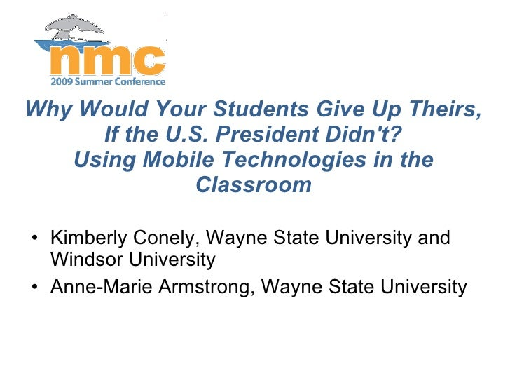 Why Would Your Students Give Up Theirs, If the U.S. President Didn't? Using Mobile Technologies in the Classroom <ul><li>K...
