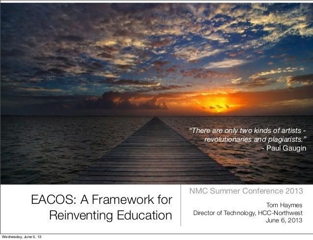 EACOS: A Framework forReinventing EducationNMC Summer Conference 2013Tom HaymesDirector of Technology, HCC-NorthwestJune 6...