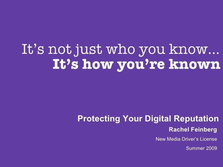 It's not just who you know… It's how you're known Protecting Your Digital Reputation Rachel Feinberg New Media Driver's Li...
