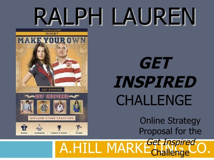 A.HILL MARKETING CO. , RALPH LAUREN GET INSPIRED  CHALLENGE Online Strategy Proposal for the  Get Inspired  Challenge