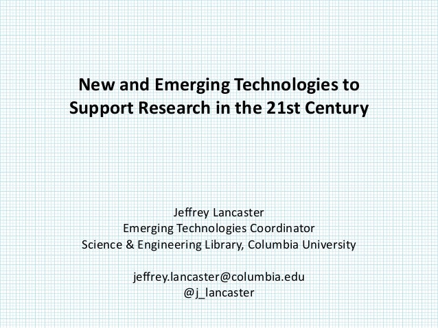 New and Emerging Technologies toSupport Research in the 21st Century                 Jeffrey Lancaster        Emerging Tec...