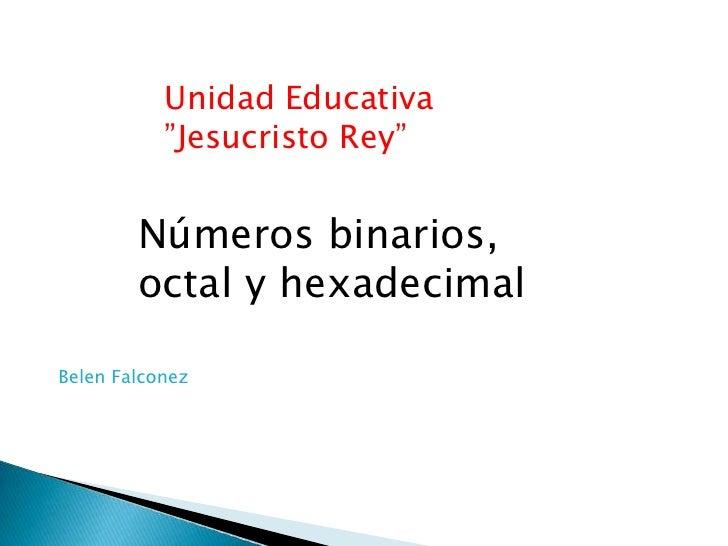 """Unidad Educativa           """"Jesucristo Rey""""        Números binarios,        octal y hexadecimalBelen Falconez"""