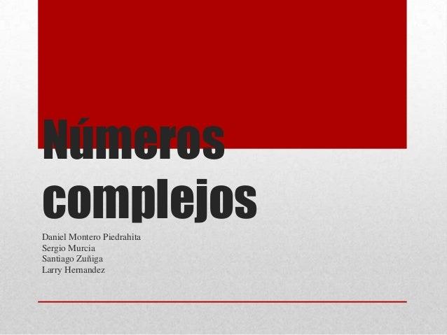 Números complejosDaniel Montero Piedrahita Sergio Murcia Santiago Zuñiga Larry Hernandez