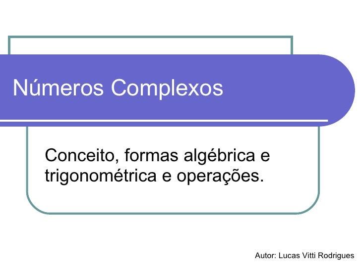Números Complexos Conceito, formas algébrica e trigonométrica e operações. Autor: Lucas Vitti Rodrigues