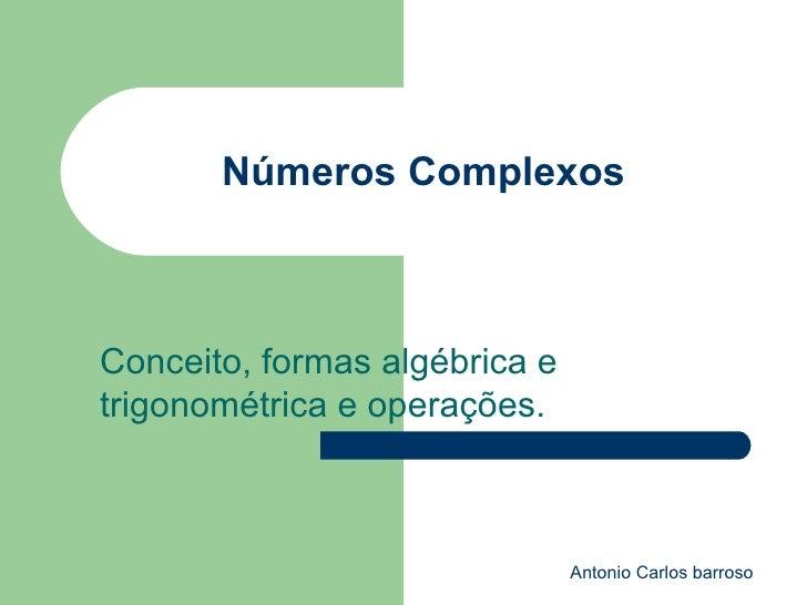 Números Complexos Conceito, formas algébrica e trigonométrica e operações. Antonio Carlos barroso