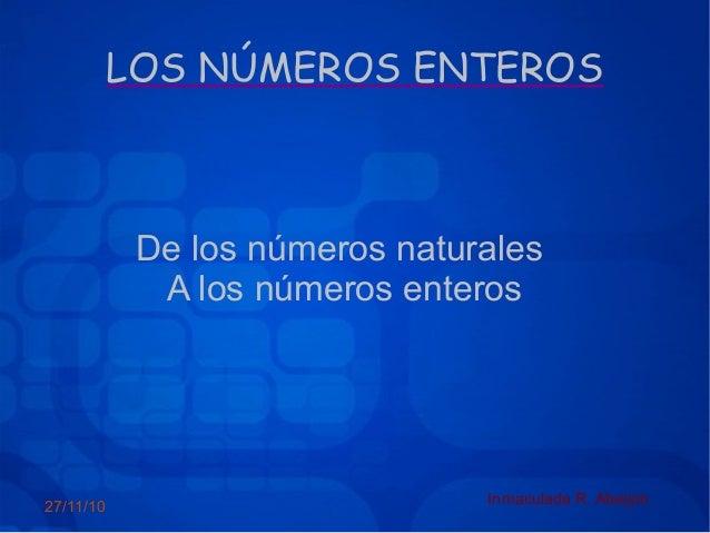 27/11/10 Inmaculada R. Abeijón LOS NÚMEROS ENTEROS De los números naturales A los números enteros