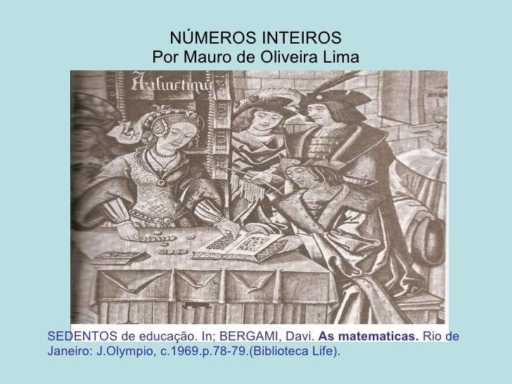 NÚMEROS INTEIROS Por Mauro de Oliveira Lima SEDENTOS de educação. In; BERGAMI, Davi.  As matematicas.  Rio de Janeiro: J.O...