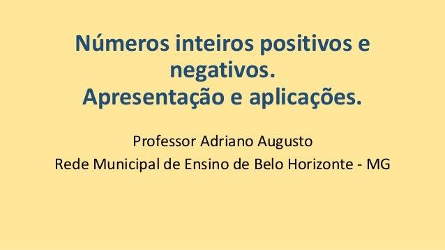 Números inteiros positivos e negativos. Apresentação e aplicações. Professor Adriano Augusto Rede Municipal de Ensino de B...