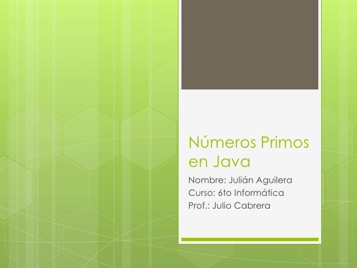 Números Primosen JavaNombre: Julián AguileraCurso: 6to InformáticaProf.: Julio Cabrera