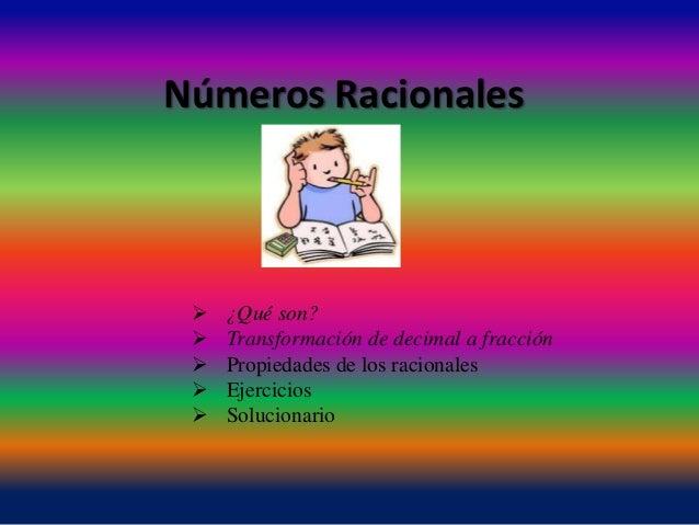 Números Racionales    ¿Qué son?    Transformación de decimal a fracción    Propiedades de los racionales    Ejercicios...