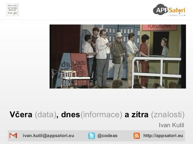 Včera (data), dnes(informace) a zítra (znalosti)                                              Ivan Kutil   ivan.kutil@apps...