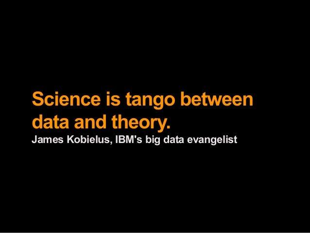 Science is tango betweendata and theory.James Kobielus, IBMs big data evangelist