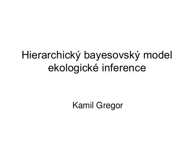Hierarchický bayesovský model     ekologické inference         Kamil Gregor