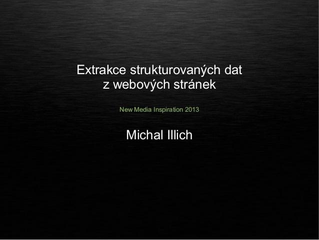 Extrakce strukturovaných dat     z webových stránek       New Media Inspiration 2013         Michal Illich