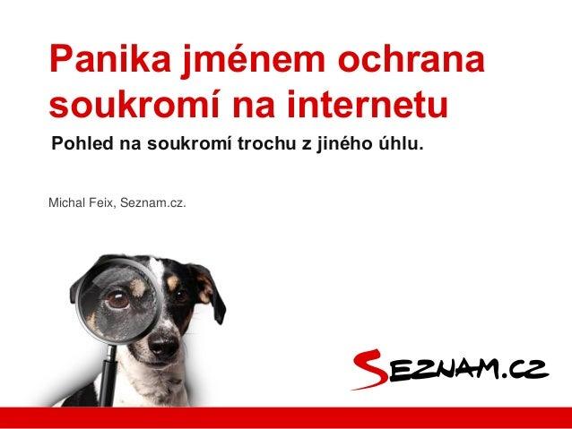 Panika jménem ochrana soukromí na internetu Pohled na soukromí trochu z jiného úhlu. Michal Feix, Seznam.cz.