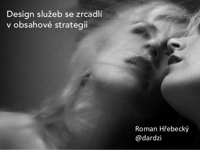 Design služeb se zrcadlí v obsahové strategii  Roman  Hřebecký   @dardzi
