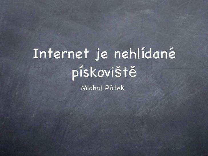 Internet je nehlídané pískoviště <ul><li>Michal Pátek </li></ul>