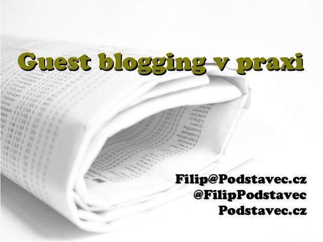 Guest blogging v praxi            Filip@Podstavec.cz               @FilipPodstavec                  Podstavec.cz