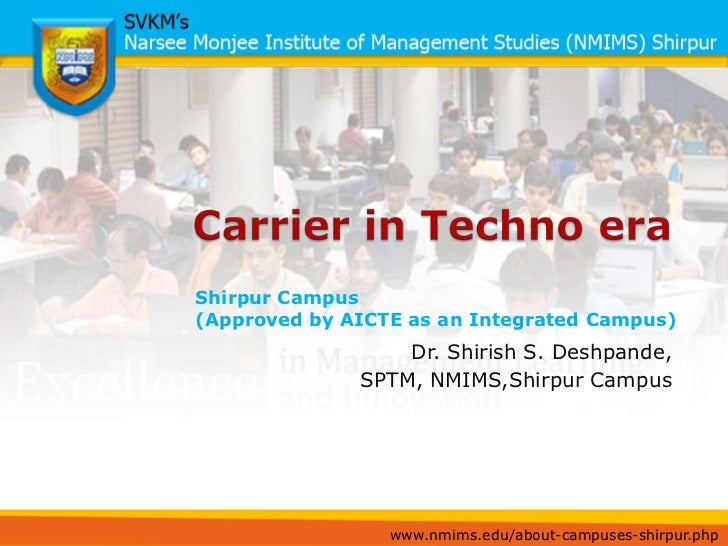 Carrier in Techno era<br />Shirpur Campus <br />(Approved by AICTE as an Integrated Campus)<br />Dr. Shirish S. Deshpande,...