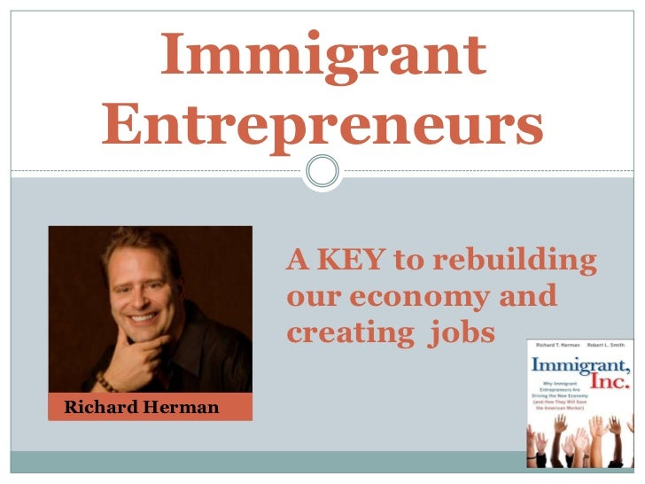 Immigrant Entrepreneurs<br />A KEY to rebuilding our economy and <br />creating  jobs<br />  Richard Herman<br />