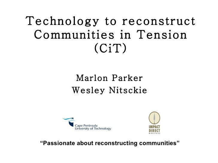"Technology to reconstruct Communities in Tension (CiT) Marlon Parker Wesley Nitsckie "" Passionate about reconstructing com..."