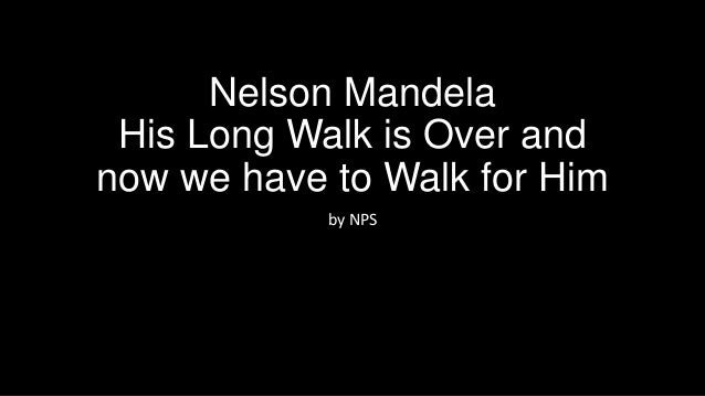 Nelson Mandela His Long Walk is Over and now we have to Walk for Him by NPS