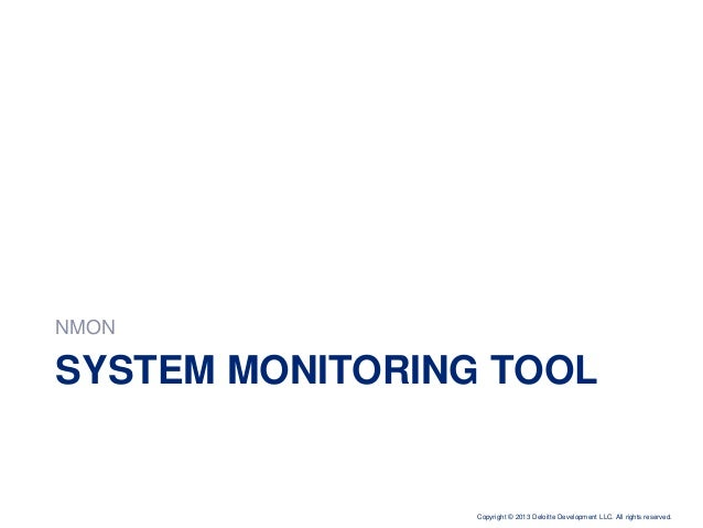 Copyright © 2013 Deloitte Development LLC. All rights reserved. SYSTEM MONITORING TOOL NMON