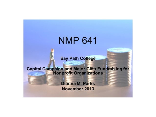 NMP 641 Bay Path College Capital Campaign and Major Gifts Fundraising for Nonprofit Organizations Dianna M. Parks November...