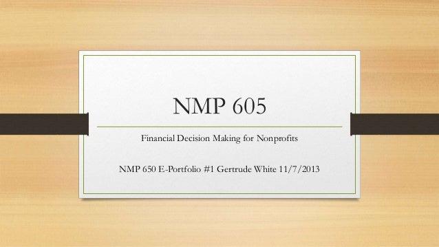 NMP 605 Financial Decision Making for Nonprofits NMP 650 E-Portfolio #1 Gertrude White 11/7/2013