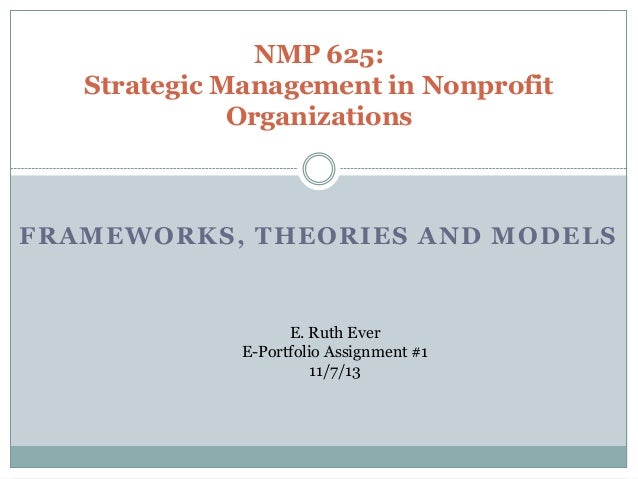 NMP 625: Strategic Management in Nonprofit Organizations  FRAMEWORKS, THEORIES AND MODELS  E. Ruth Ever E-Portfolio Assign...
