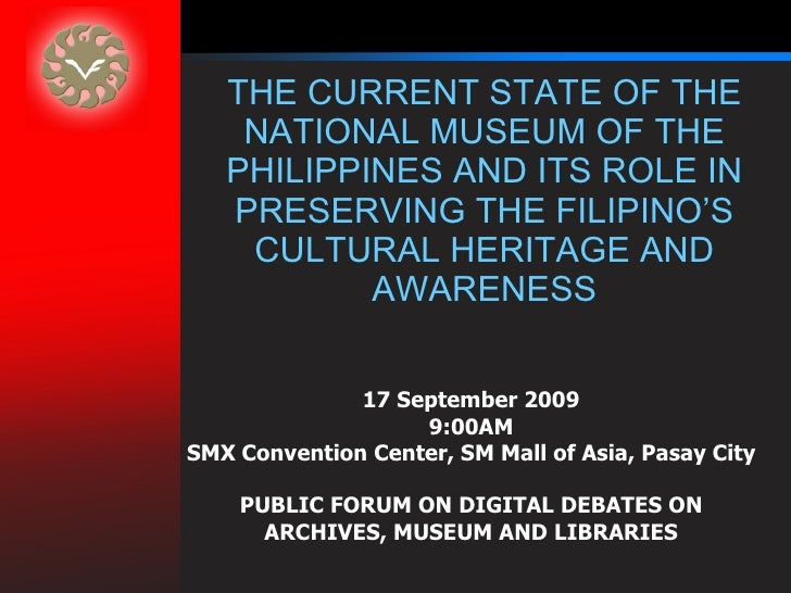 THE CURRENT STATE OF THE NATIONAL MUSEUM OF THE PHILIPPINES AND ITS ROLE IN PRESERVING THE FILIPINO'S CULTURAL HERITAGE AN...