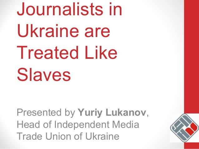 Journalists in Ukraine are Treated Like Slaves Presented by Yuriy Lukanov, Head of Independent Media Trade Union of Ukraine