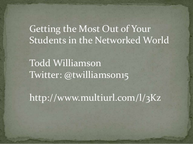 Getting the Most Out of Your Students in the Networked World Todd Williamson Twitter: @twilliamson15 http://www.multiurl.c...