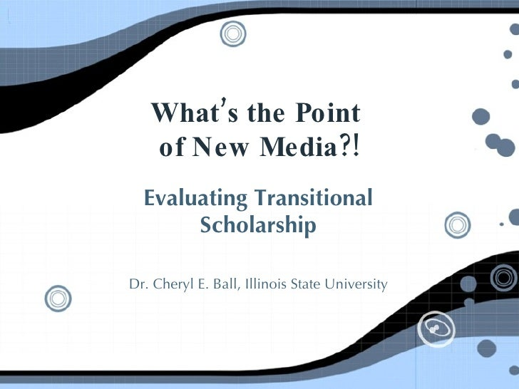 What's the Point  of New Media?! Evaluating Transitional Scholarship Dr. Cheryl E. Ball, Illinois State University
