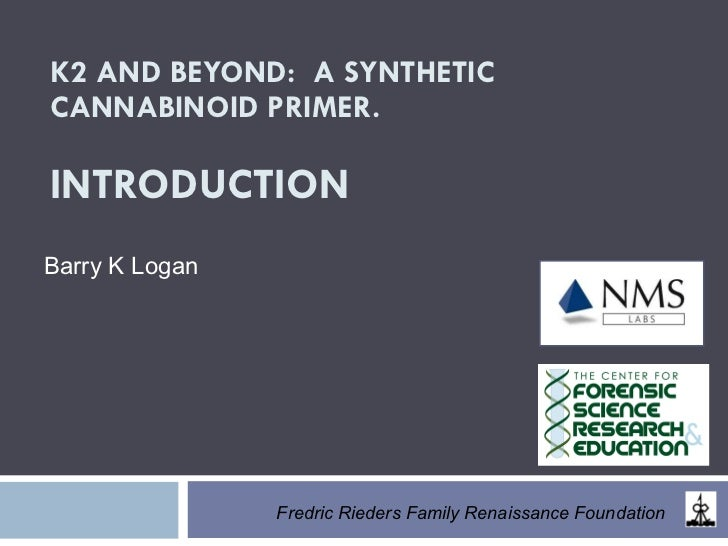 K2 AND BEYOND:  A SYNTHETIC CANNABINOID PRIMER. INTRODUCTION Barry K Logan   Fredric Rieders Family Renaissance Foundation