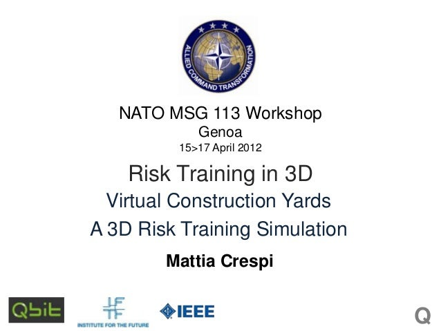 NATO MSG 113 Workshop Genoa 15>17 April 2012  Risk Training in 3D Virtual Construction Yards A 3D Risk Training Simulation...