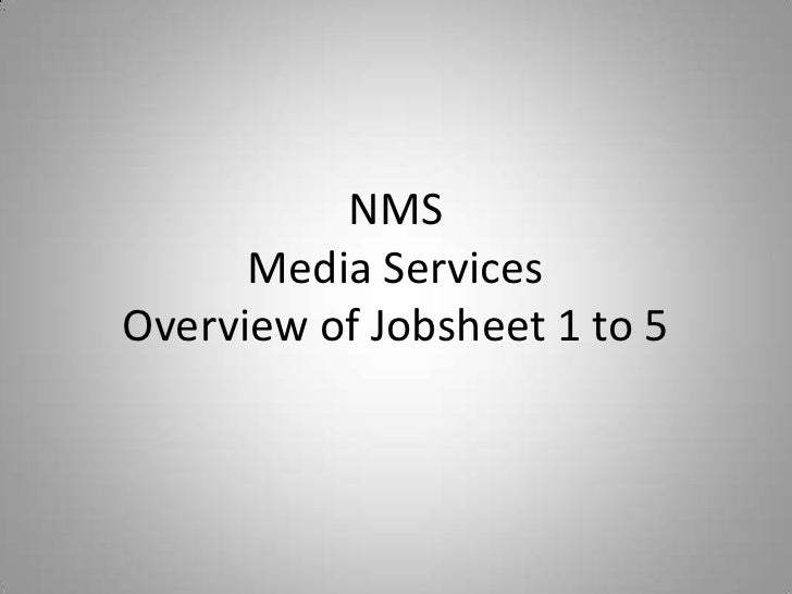 NMS      Media ServicesOverview of Jobsheet 1 to 5